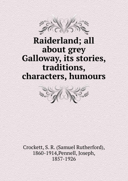Samuel Rutherford Crockett Raiderland; all about grey Galloway, its stories, traditions, characters, humours crockett samuel rutherford the grey man