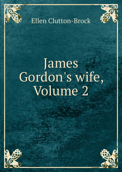 Ellen Clutton-Brock James Gordon.s wife, Volume 2