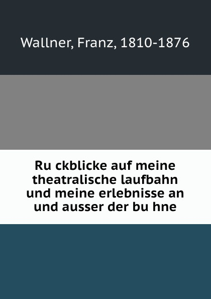 Franz Wallner Ruckblicke auf meine theatralische laufbahn und meine erlebnisse an und ausser der buhne l wallner berceuse