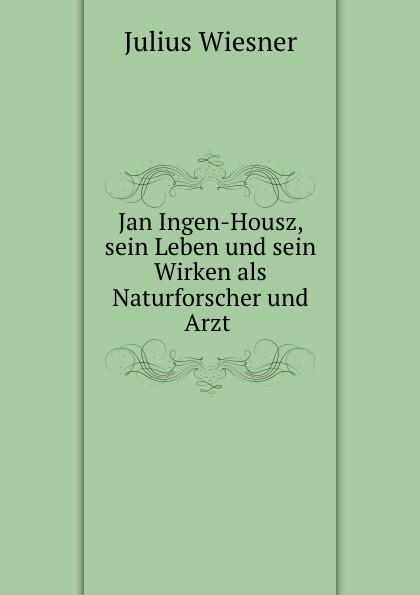 Jan Ingen-Housz, sein Leben und sein Wirken als Naturforscher und Arzt .