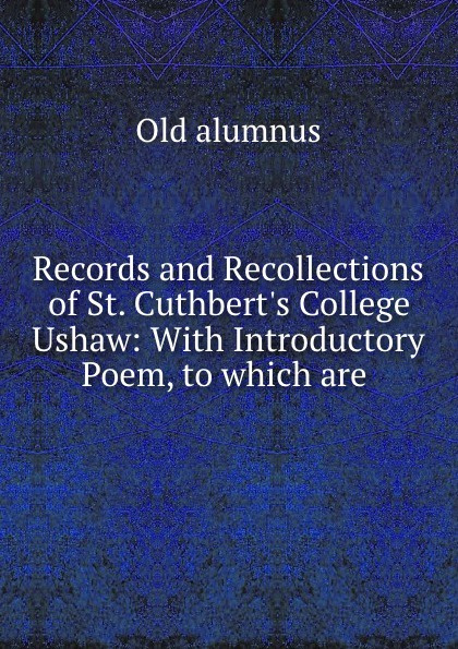 Old alumnus Records and Recollections of St. Cuthbert.s College Ushaw: With Introductory Poem, to which are . buller