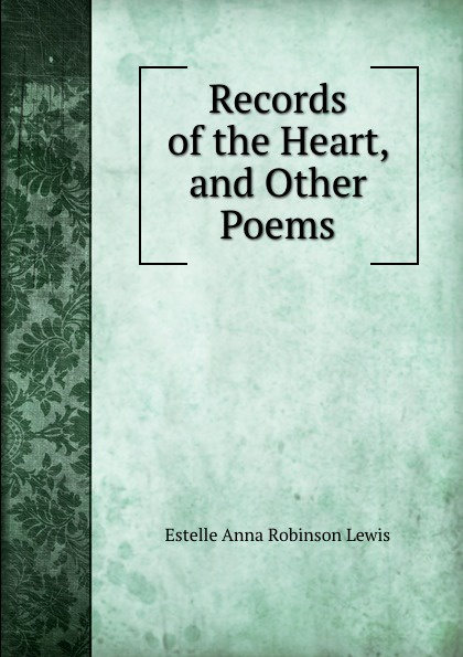 Estelle Anna Robinson Lewis Records of the Heart, and Other Poems