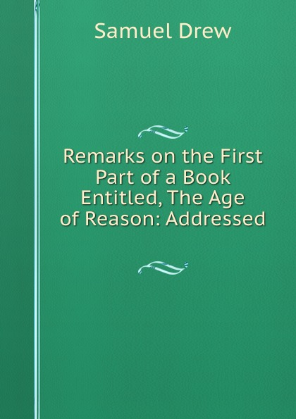 Samuel Drew Remarks on the First Part of a Book Entitled, The Age of Reason: Addressed . samuel clarke remarks upon a book