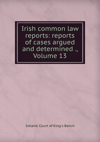 Ireland. Court of King's Bench Irish common law reports: reports of cases argued and determined ., Volume 13