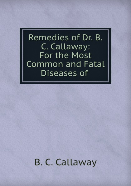 B.C. Callaway Remedies of Dr. B.C. Callaway: For the Most Common and Fatal Diseases of . callaway golf