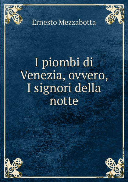 Ernesto Mezzabotta I piombi di Venezia, ovvero, I signori della notte ernesto forlini massimi i massimi di amatrice