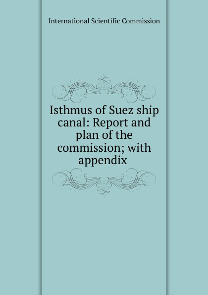 Isthmus of Suez ship canal: Report and plan of the commission; with appendix .