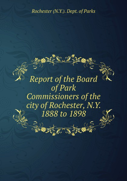Rochester N. Y. Dept. of Parks Report of the Board of Park Commissioners of the city of Rochester, N.Y. 1888 to 1898