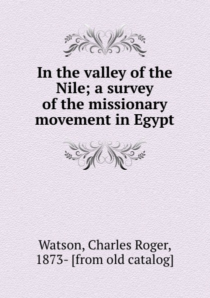 1f3144db9af2 Charles Roger Watson In the valley of the Nile; a survey of the missionary  movement in Egypt