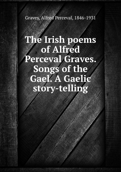Alfred Perceval Graves The Irish poems of Alfred Perceval Graves. Songs of the Gael. A Gaelic story-telling alfred perceval graves a celtic psaltery