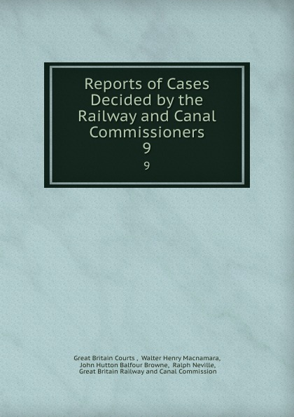 Great Britain Courts Reports of Cases Decided by the Railway and Canal Commissioners. 9
