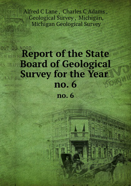 Alfred C. Lane Report of the State Board of Geological Survey for the Year . no. 6