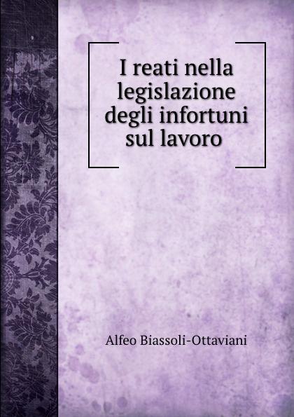 Alfeo Biassoli-Ottaviani I reati nella legislazione degli infortuni sul lavoro . цены