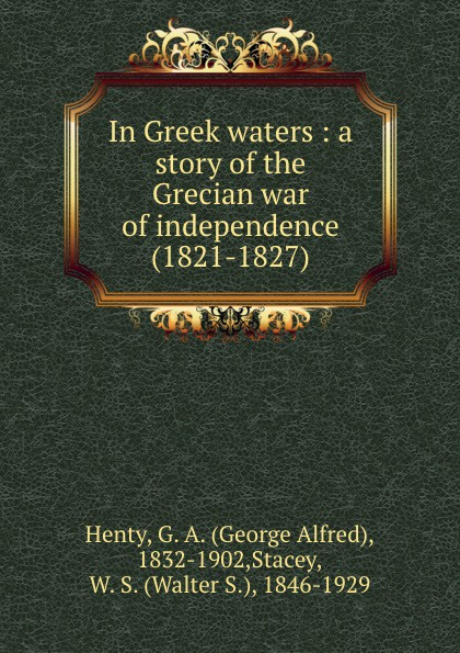 George Alfred Henty In Greek waters : a story of the Grecian war of independence (1821-1827) henty george alfred in greek waters a story of the grecian war of independence