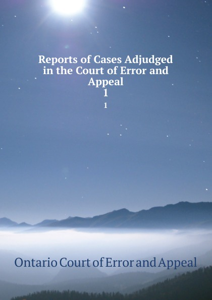 Ontario Court of Error and Appeal Reports of Cases Adjudged in the Court of Error and Appeal. 1