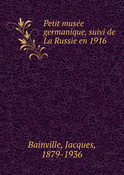 Jacques Bainville Petit musee germanique, suivi de La Russie en 1916