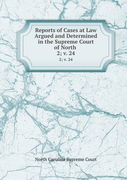 North Carolina Supreme Court Reports of Cases at Law Argued and Determined in the Supreme Court of North . 2; v. 24
