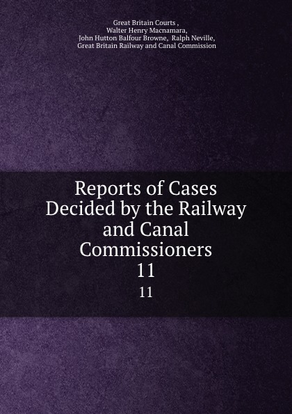 Great Britain Courts Reports of Cases Decided by the Railway and Canal Commissioners. 11