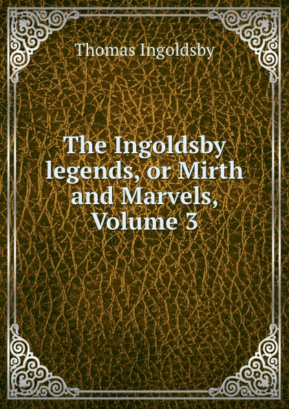 Ingoldsby Thomas The Ingoldsby legends, or Mirth and Marvels, Volume 3
