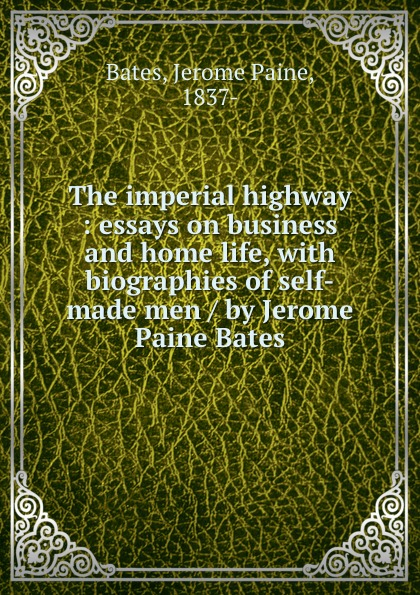 Jerome Paine Bates The imperial highway : essays on business and home life, with biographies of self-made men / by Jerome Paine Bates