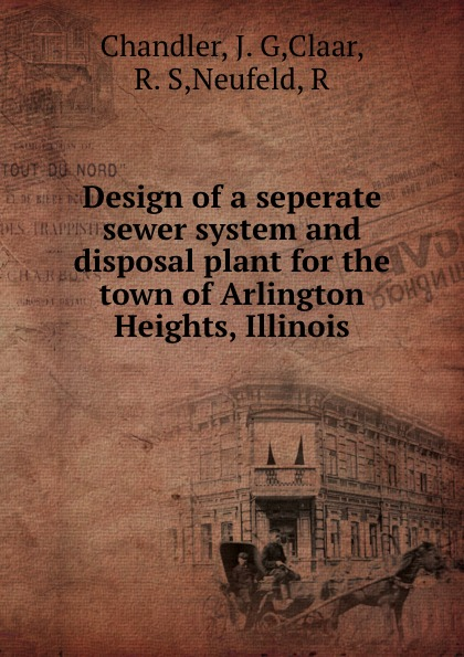 J.G. Chandler Design of a seperate sewer system and disposal plant for the town of Arlington Heights, Illinois