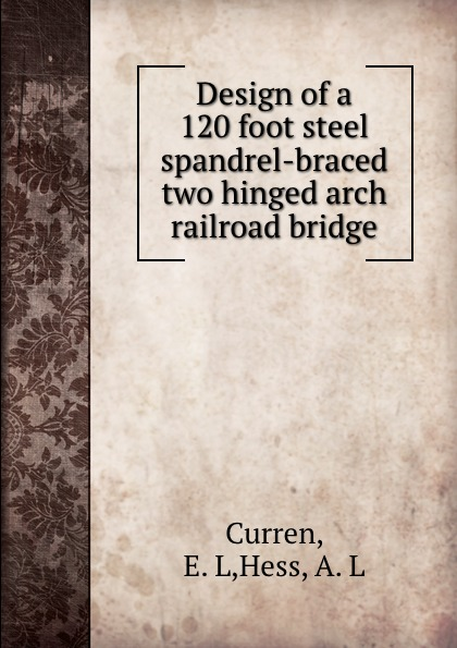 E.L. Curren Design of a 120 foot steel spandrel-braced two hinged arch railroad bridge curren 04