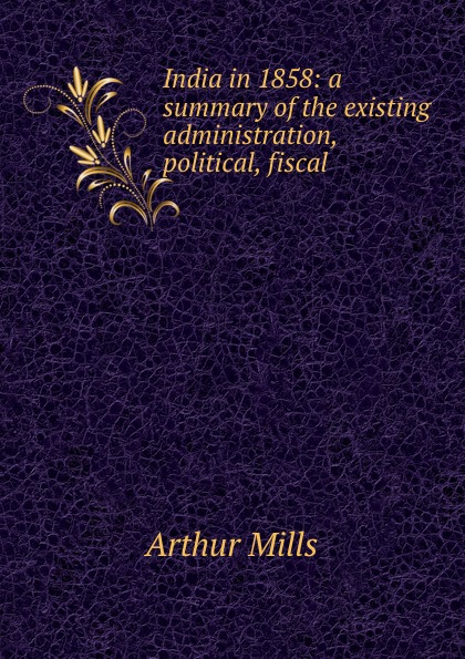 Arthur Mills India in 1858: a summary of the existing administration, political, fiscal . vincent arthur smith art of india 1526 1858