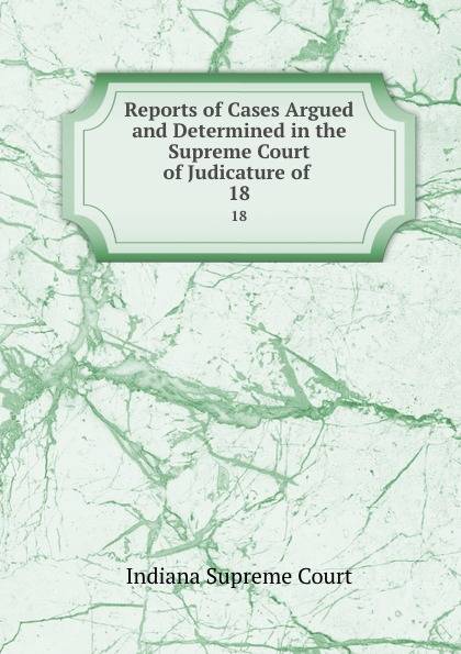 Indiana Supreme Court Reports of Cases Argued and Determined in the Supreme Court of Judicature of . 18