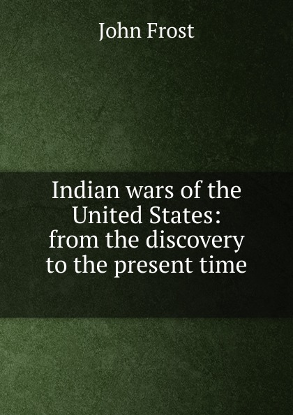 Indian wars of the United States: from the discovery to the present time .