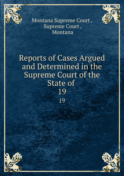 Montana Supreme Court Reports of Cases Argued and Determined in the Supreme Court of the State of . 19