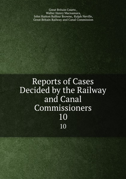 Great Britain Courts Reports of Cases Decided by the Railway and Canal Commissioners. 10