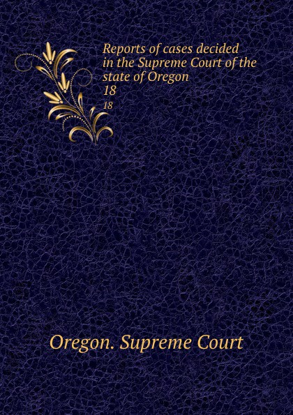 Oregon. Supreme Court Reports of cases decided in the Supreme Court of the state of Oregon. 18