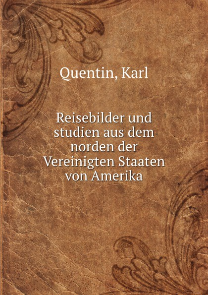 Karl Quentin Reisebilder und studien aus dem norden der Vereinigten Staaten von Amerika