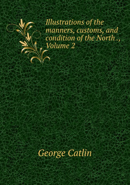 George Catlin Illustrations of the manners, customs, and condition of the North ., Volume 2 george catlin