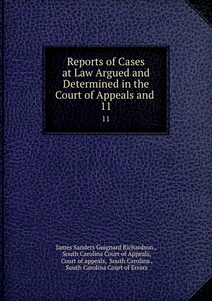 James Sanders Guignard Richardson Reports of Cases at Law Argued and Determined in the Court of Appeals and . 11