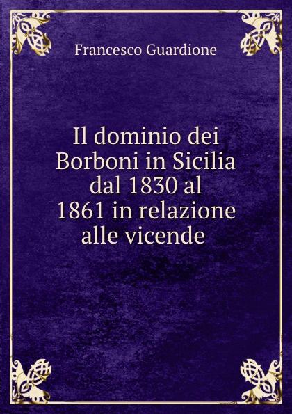 цены на Francesco Guardione Il dominio dei Borboni in Sicilia dal 1830 al 1861 in relazione alle vicende .  в интернет-магазинах