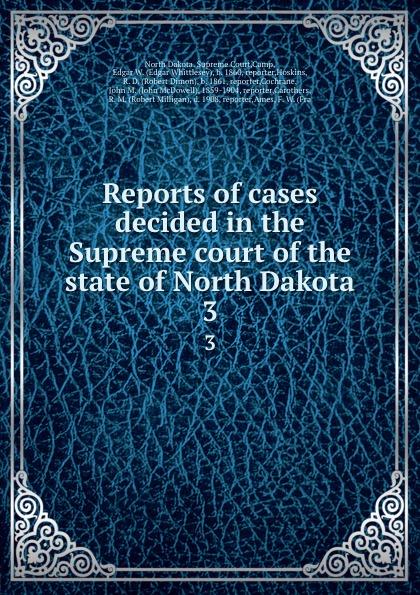 North Dakota. Supreme Court Reports of cases decided in the Supreme court of the state of North Dakota. 3