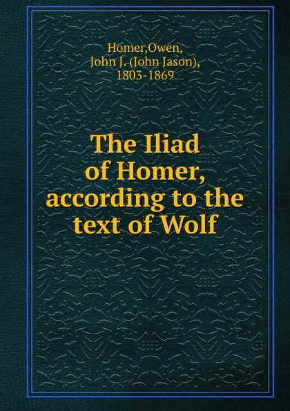 Owen Homer The Iliad of Homer, according to the text of Wolf homer the iliad