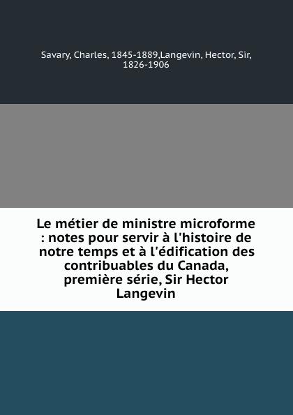 Charles Savary Le metier de ministre microforme : notes pour servir a l.histoire de notre temps et a l.edification des contribuables du Canada, premiere serie, Sir Hector Langevin