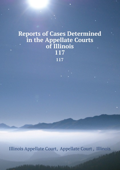 Illinois Appellate Court Reports of Cases Determined in the Appellate Courts of Illinois. 117