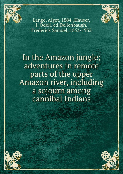 Algot Lange In the Amazon jungle; adventures in remote parts of the upper Amazon river, including a sojourn among cannibal Indians