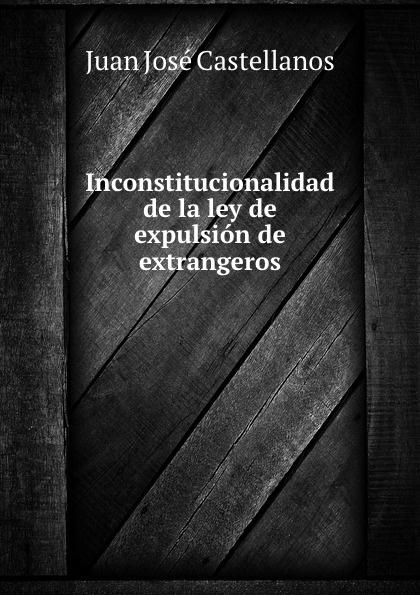 Juan José Castellanos Inconstitucionalidad de la ley de expulsion de extrangeros juan josé castellanos inconstitucionalidad de la ley de expulsion de extrangeros classic reprint