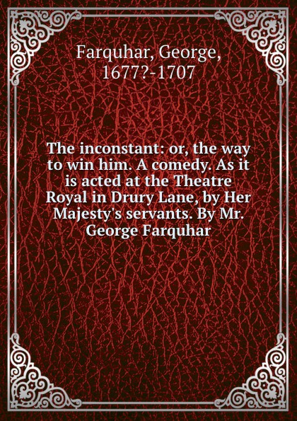 George Farquhar The inconstant: or, the way to win him. A comedy. As it is acted at the Theatre Royal in Drury Lane, by Her Majesty.s servants. By Mr. George Farquhar george farquhar the beaux stratagem