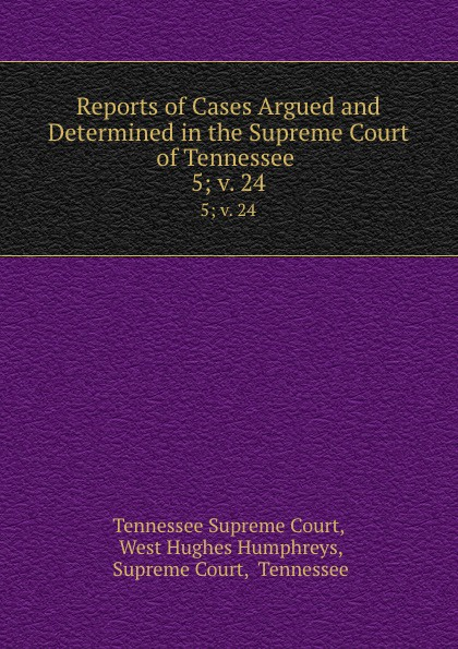 Tennessee Supreme Court Reports of Cases Argued and Determined in the Supreme Court of Tennessee . 5; v. 24