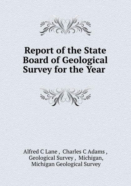 Alfred C. Lane Report of the State Board of Geological Survey for the Year .