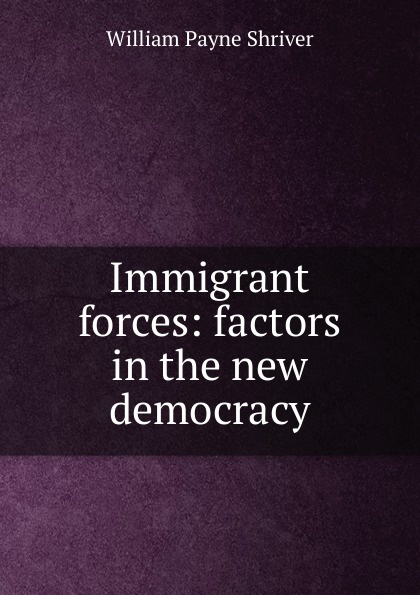 William Payne Shriver Immigrant forces: factors in the new democracy