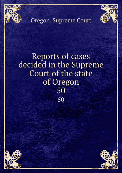 Oregon. Supreme Court Reports of cases decided in the Supreme Court of the state of Oregon. 50