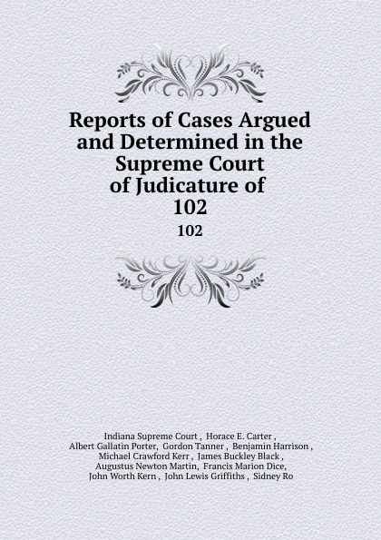 Indiana Supreme Court Reports of Cases Argued and Determined in the Supreme Court of Judicature of . 102