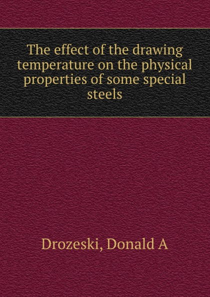 Donald A. Drozeski The effect of the drawing temperature on the physical properties of some special steels i philip silverstein the effect of varying humidities upon some physical properties of paper