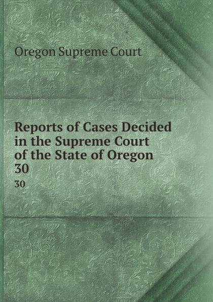 Oregon Supreme Court Reports of Cases Decided in the Supreme Court of the State of Oregon. 30